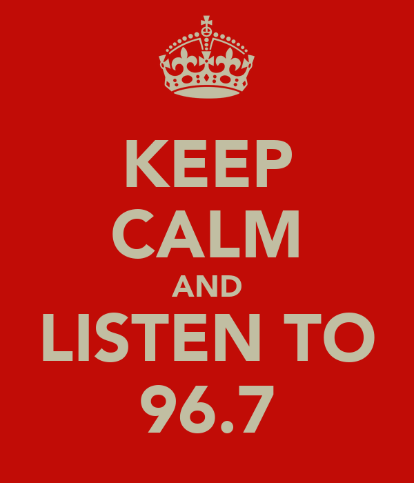 KEEP CALM AND LISTEN TO 96.7
