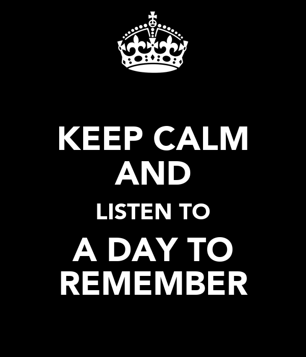 KEEP CALM AND LISTEN TO A DAY TO REMEMBER