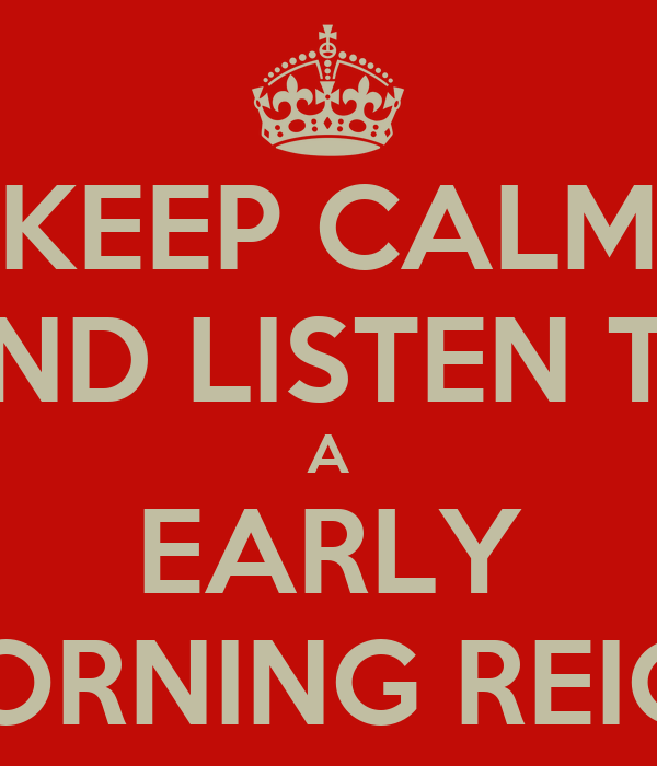 KEEP CALM AND LISTEN TO A EARLY MORNING REIGN