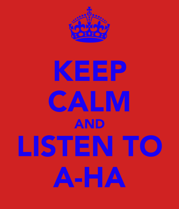 KEEP CALM AND LISTEN TO A-HA