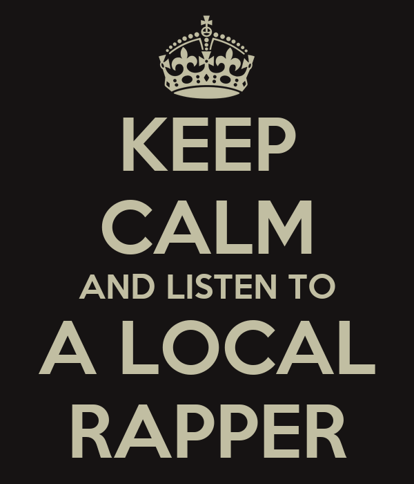 KEEP CALM AND LISTEN TO A LOCAL RAPPER