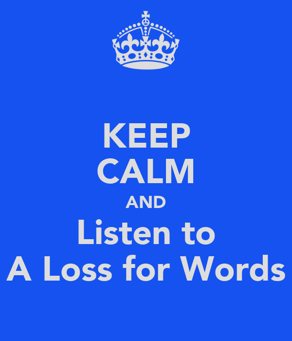 KEEP CALM AND Listen to A Loss for Words