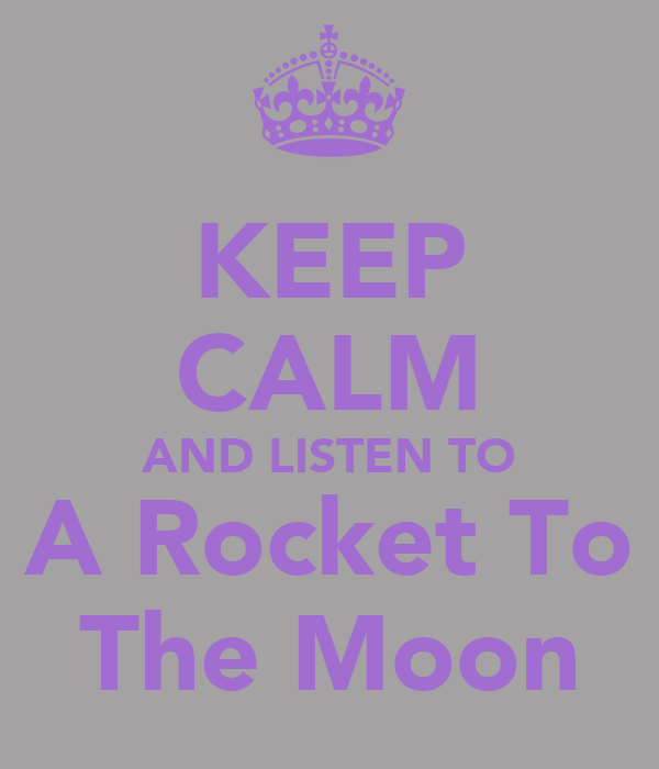 KEEP CALM AND LISTEN TO A Rocket To The Moon