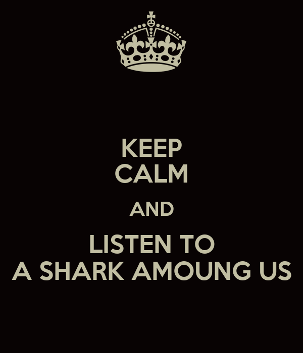 KEEP CALM AND LISTEN TO A SHARK AMOUNG US