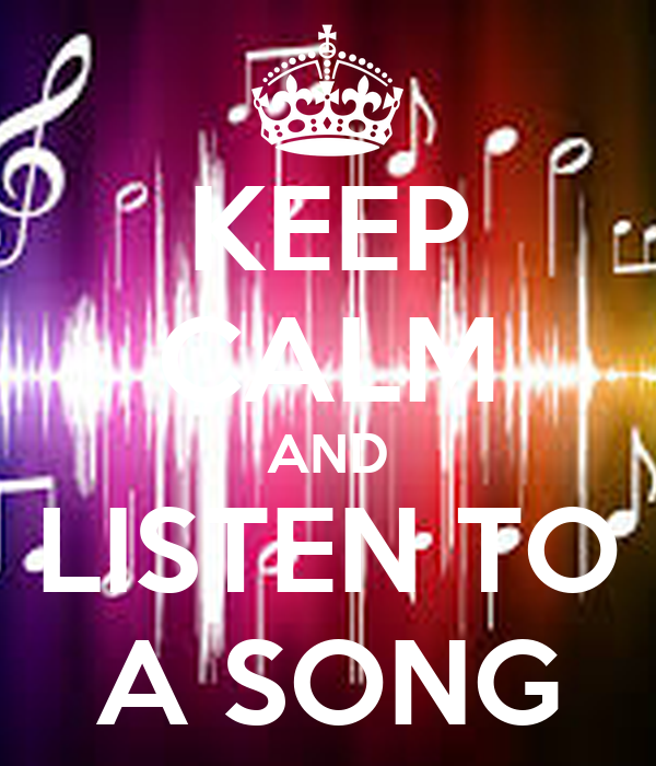 KEEP CALM AND LISTEN TO A SONG