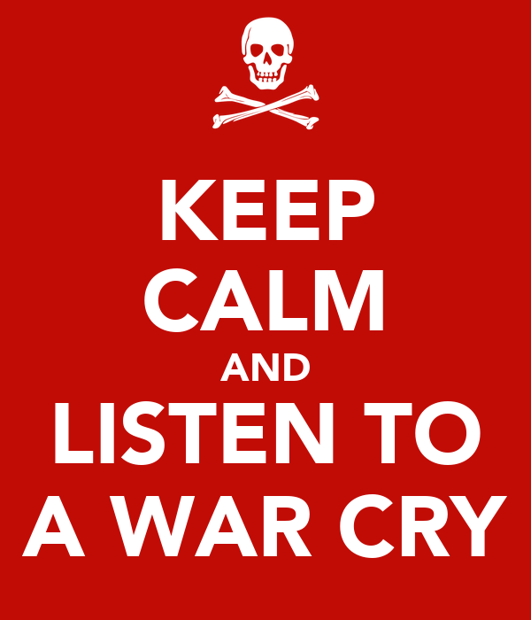 KEEP CALM AND LISTEN TO A WAR CRY