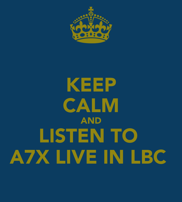 KEEP CALM AND LISTEN TO  A7X LIVE IN LBC