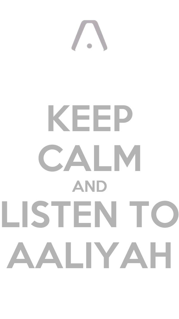 KEEP CALM AND LISTEN TO AALIYAH