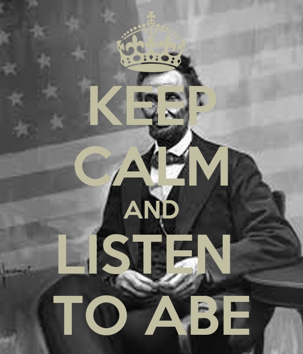 KEEP CALM AND LISTEN  TO ABE