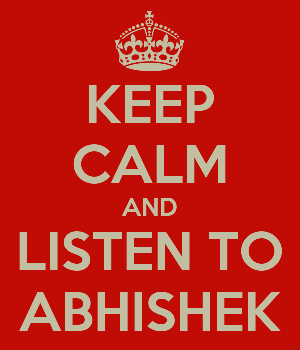 KEEP CALM AND LISTEN TO ABHISHEK