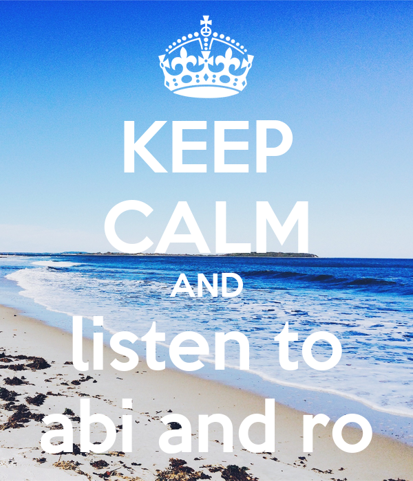 KEEP CALM AND listen to abi and ro