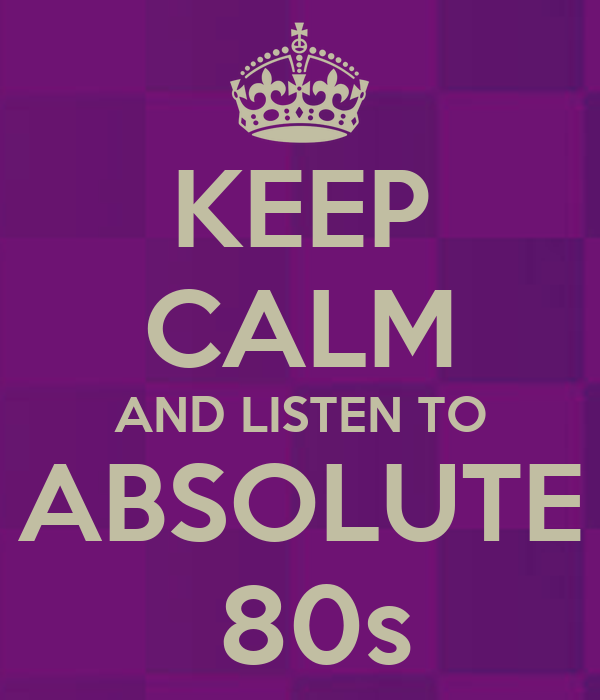 KEEP CALM AND LISTEN TO ABSOLUTE  80s