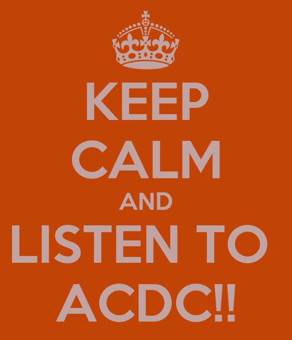 KEEP CALM AND LISTEN TO  ACDC!!
