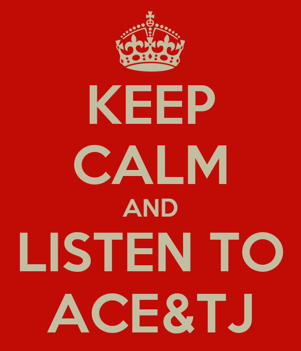KEEP CALM AND LISTEN TO ACE&TJ