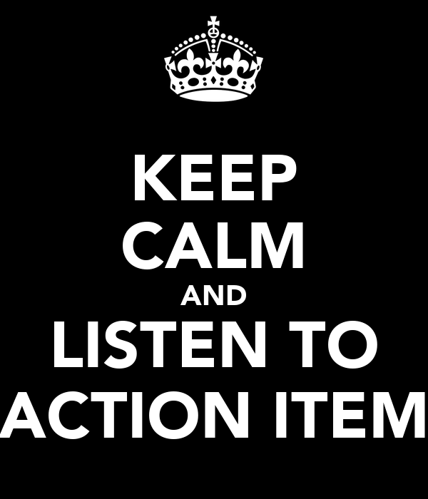KEEP CALM AND LISTEN TO ACTION ITEM