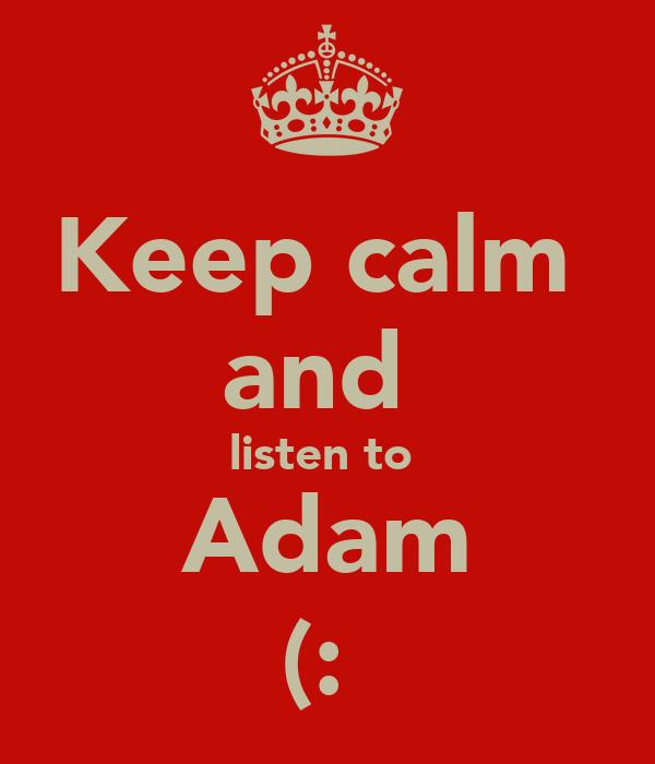 Keep calm  and  listen to  Adam (: