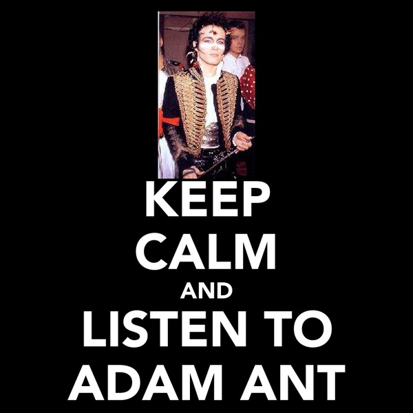 KEEP CALM AND LISTEN TO ADAM ANT