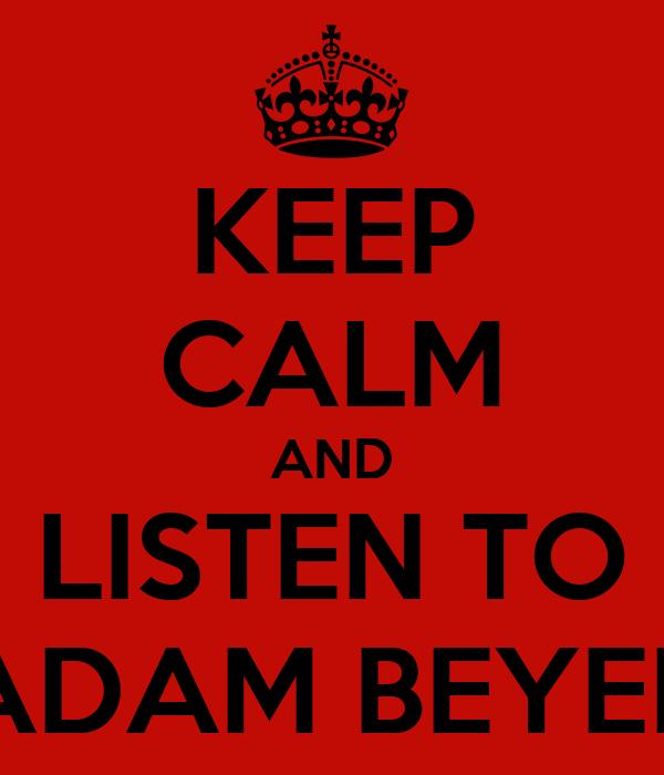 KEEP CALM AND LISTEN TO ADAM BEYER