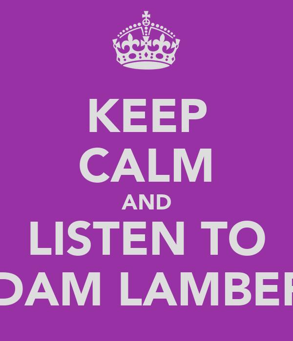 KEEP CALM AND LISTEN TO ADAM LAMBERT