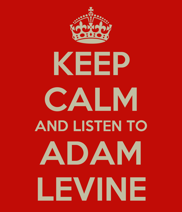 KEEP CALM AND LISTEN TO ADAM LEVINE