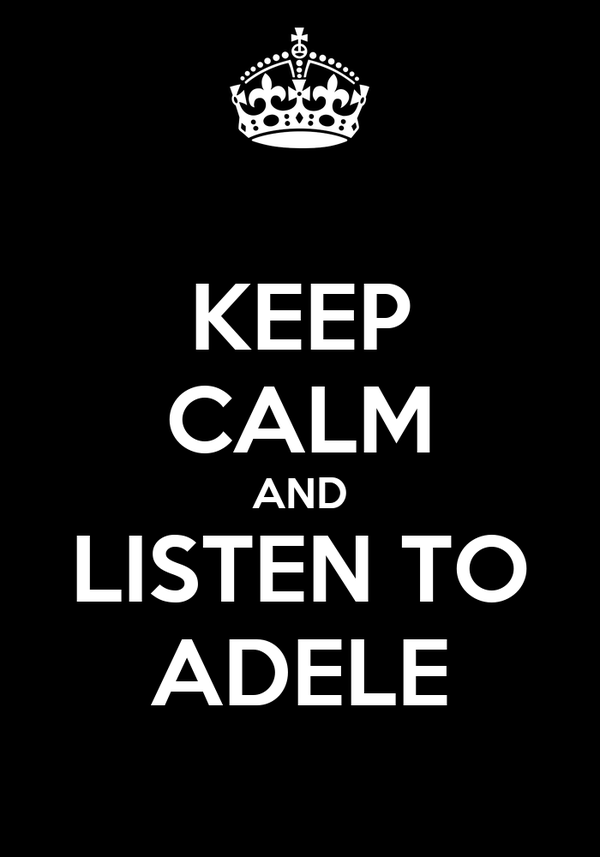KEEP CALM AND LISTEN TO ADELE