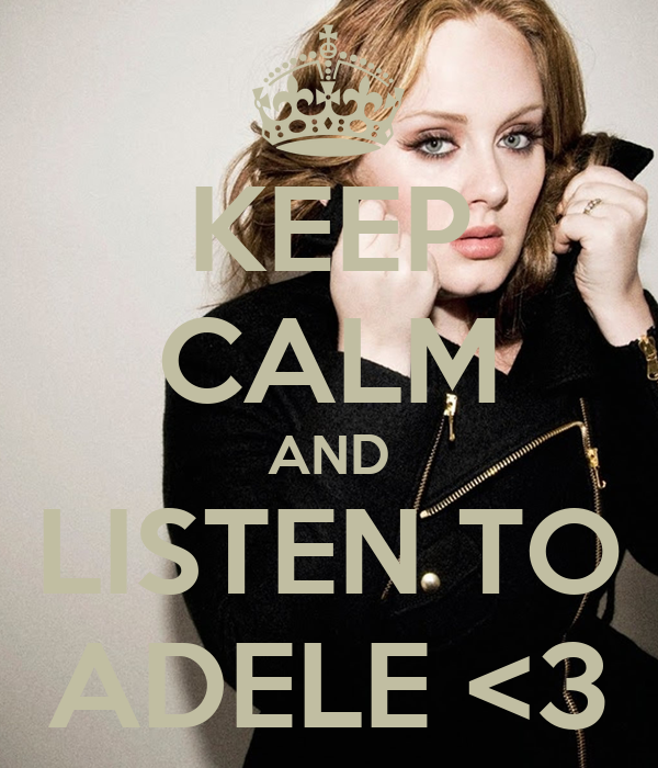 KEEP CALM AND LISTEN TO ADELE <3