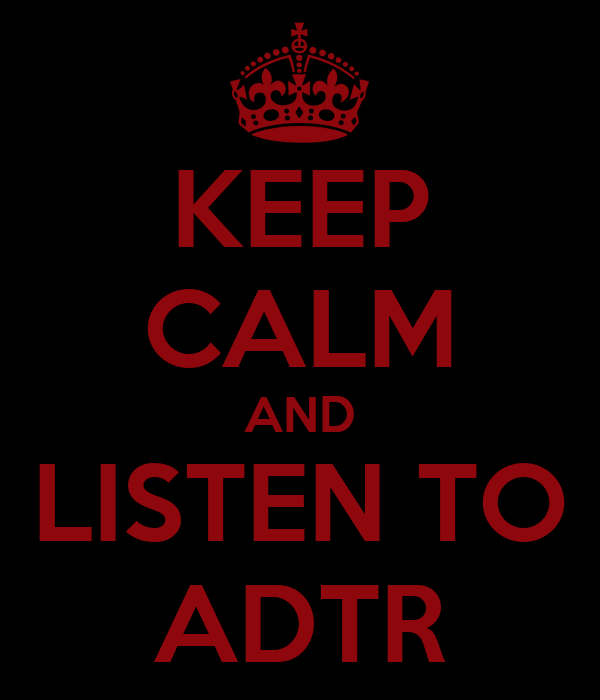 KEEP CALM AND LISTEN TO ADTR