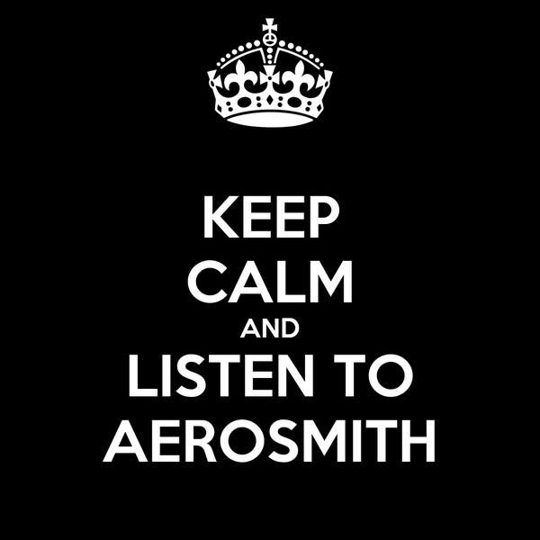 KEEP CALM AND LISTEN TO AEROSMITH