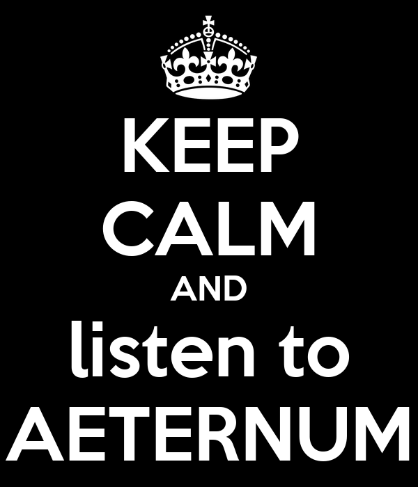 KEEP CALM AND listen to AETERNUM