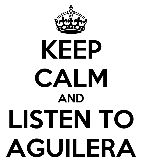 KEEP CALM AND LISTEN TO AGUILERA