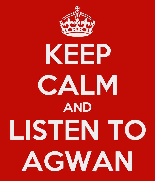 KEEP CALM AND LISTEN TO AGWAN