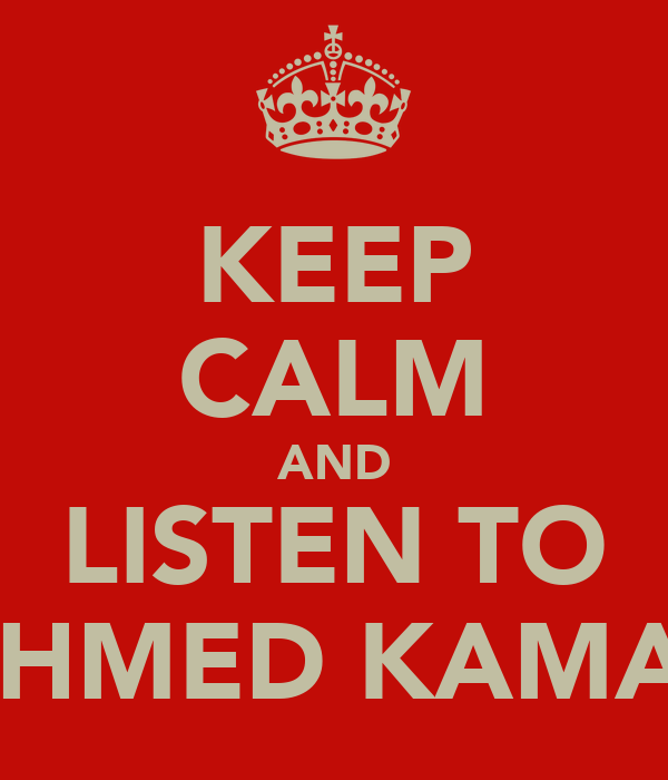 KEEP CALM AND LISTEN TO AHMED KAMAL