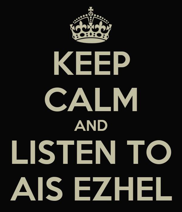 KEEP CALM AND LISTEN TO AIS EZHEL