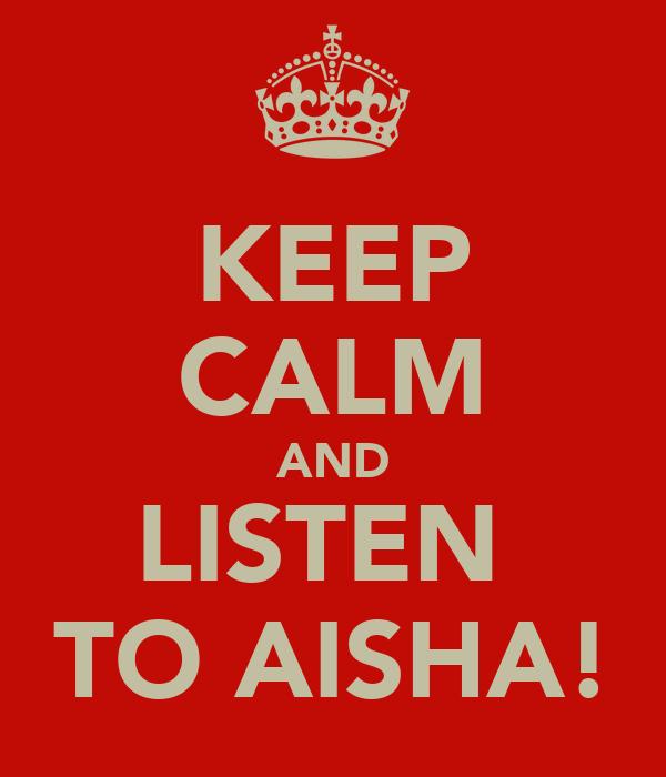 KEEP CALM AND LISTEN  TO AISHA!