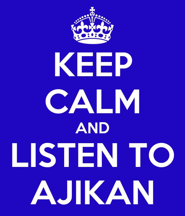 KEEP CALM AND LISTEN TO AJIKAN