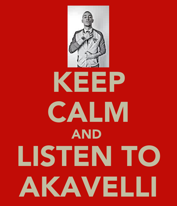 KEEP CALM AND  LISTEN TO AKAVELLI