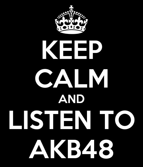 KEEP CALM AND LISTEN TO AKB48