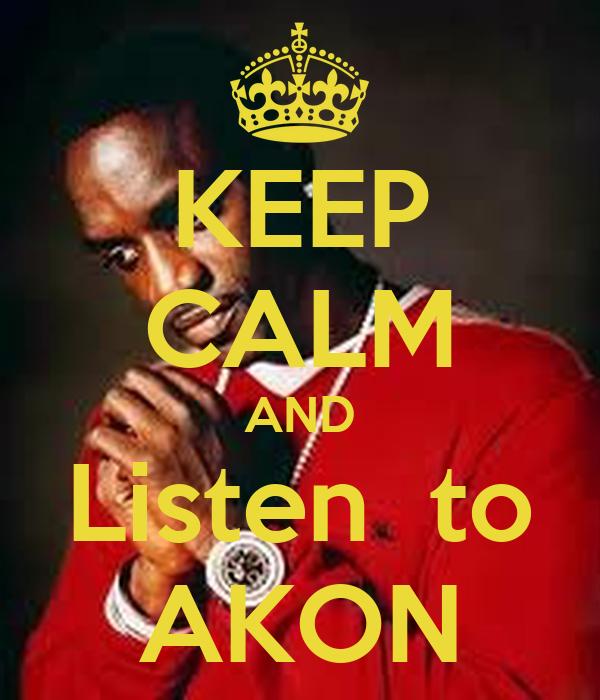KEEP CALM AND Listen  to AKON