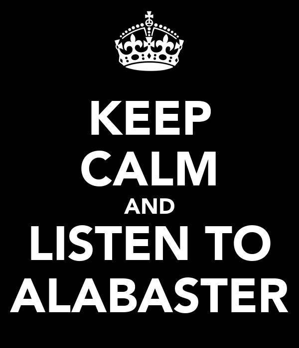 KEEP CALM AND LISTEN TO ALABASTER