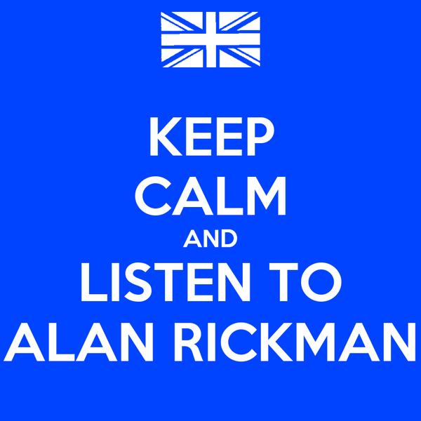 KEEP CALM AND LISTEN TO ALAN RICKMAN