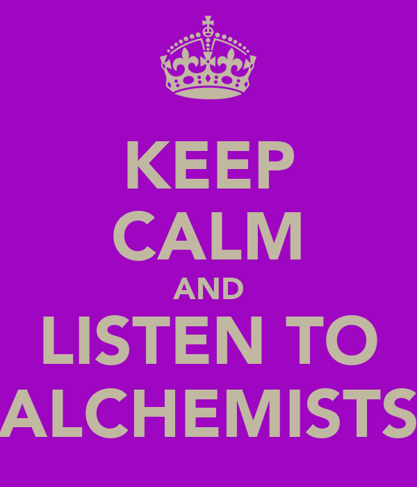 KEEP CALM AND LISTEN TO ALCHEMISTS