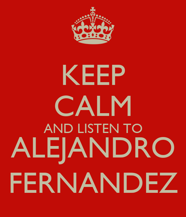 KEEP CALM AND LISTEN TO ALEJANDRO FERNANDEZ