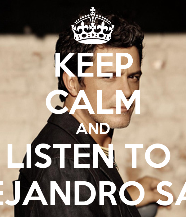 KEEP CALM AND LISTEN TO  ALEJANDRO SANZ