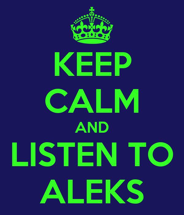 KEEP CALM AND LISTEN TO ALEKS