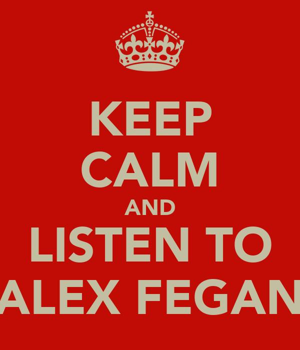 KEEP CALM AND LISTEN TO ALEX FEGAN