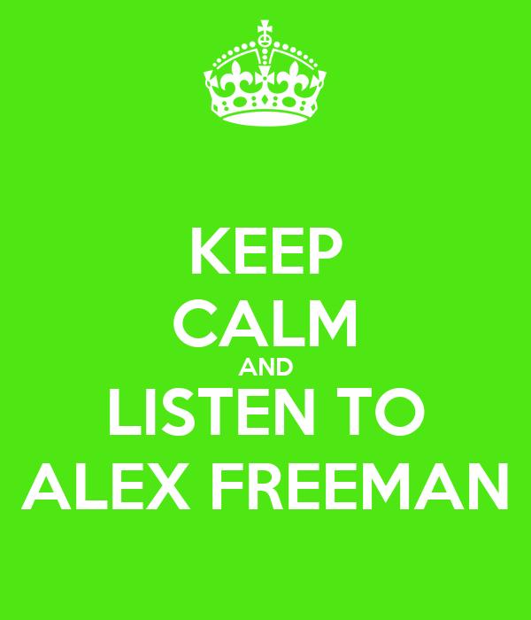KEEP CALM AND LISTEN TO ALEX FREEMAN