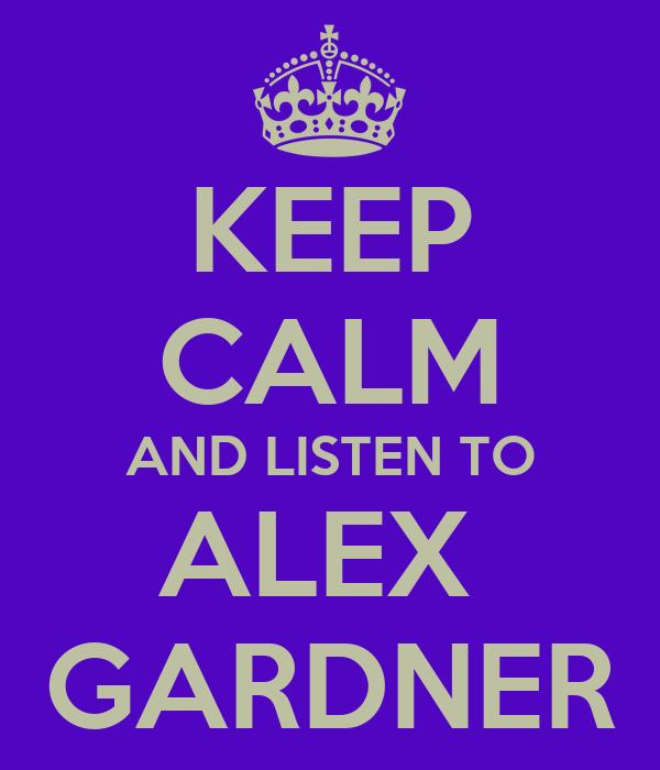 KEEP CALM AND LISTEN TO ALEX  GARDNER