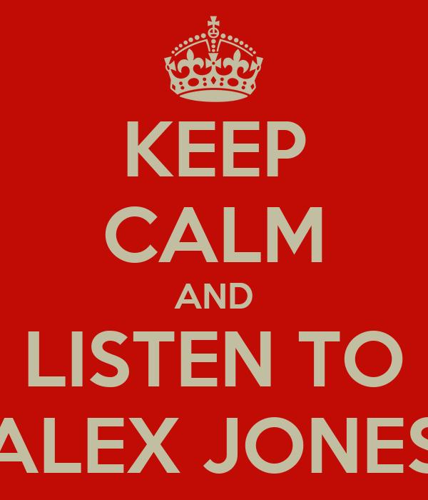 KEEP CALM AND LISTEN TO ALEX JONES
