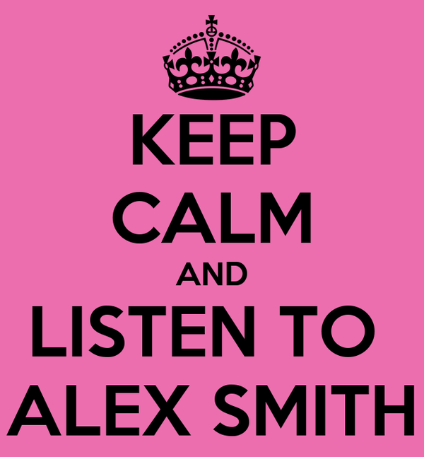 KEEP CALM AND LISTEN TO  ALEX SMITH