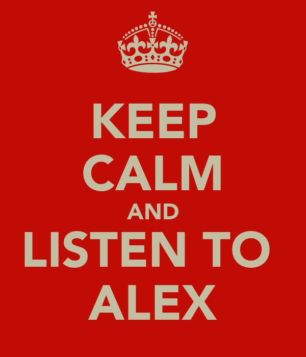 KEEP CALM AND LISTEN TO  ALEX